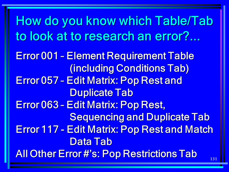 131 How do you know which Table/Tab to look at to research an error?... Error 001 – Element Requirement Table (including Conditions Tab) Error 057 – E