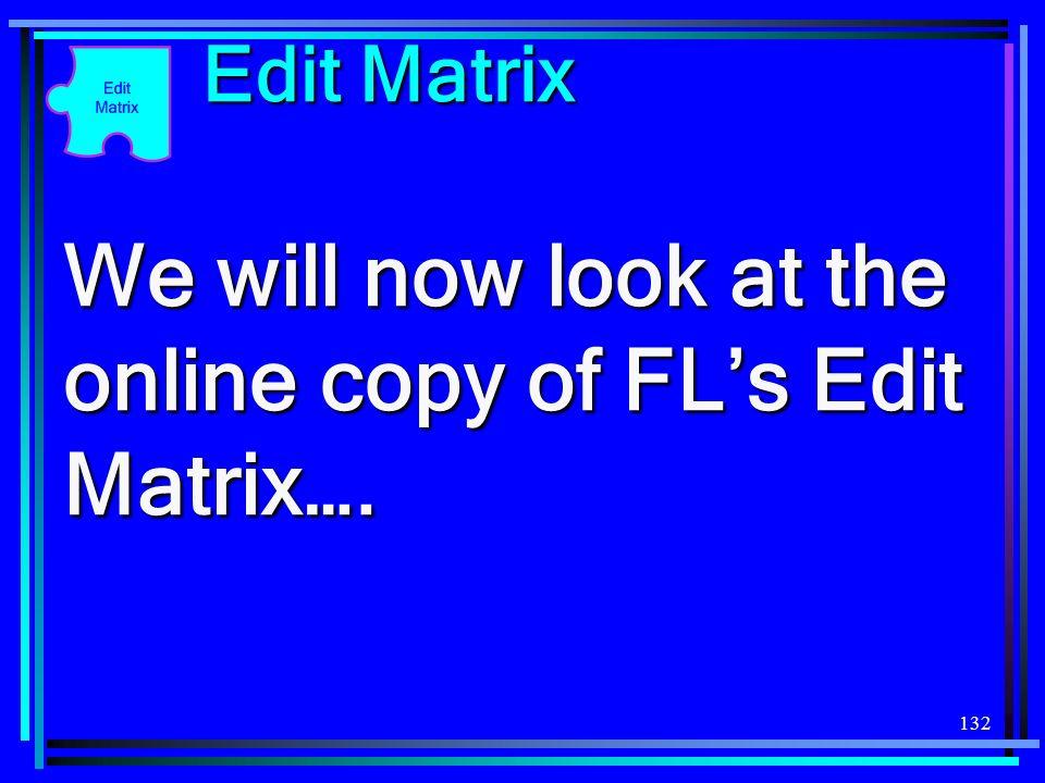 132 Edit Matrix We will now look at the online copy of FLs Edit Matrix….