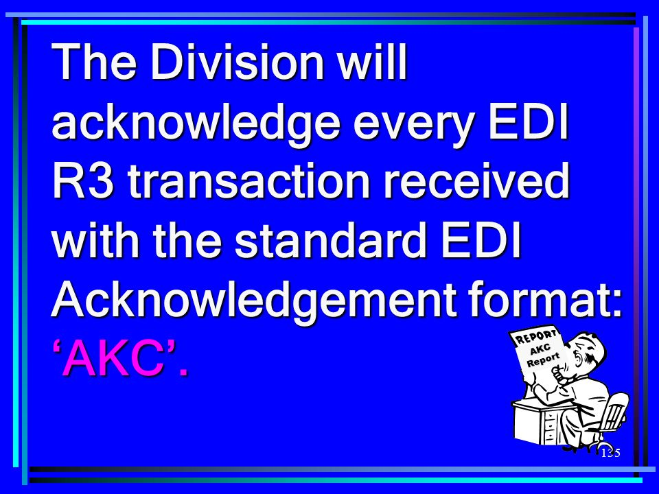 135 The Division will acknowledge every EDI R3 transaction received with the standard EDI Acknowledgement format: AKC. AKC Report