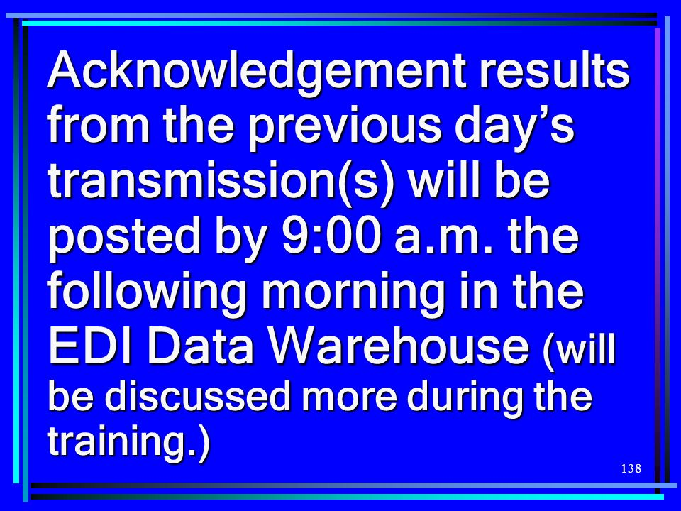 138 Acknowledgement results from the previous days transmission(s) will be posted by 9:00 a.m. the following morning in the EDI Data Warehouse (will b