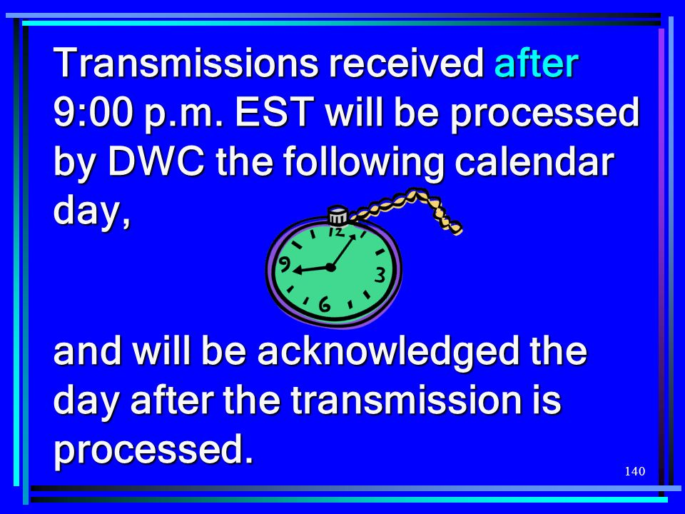140 Transmissions received after 9:00 p.m. EST will be processed by DWC the following calendar day, and will be acknowledged the day after the transmi
