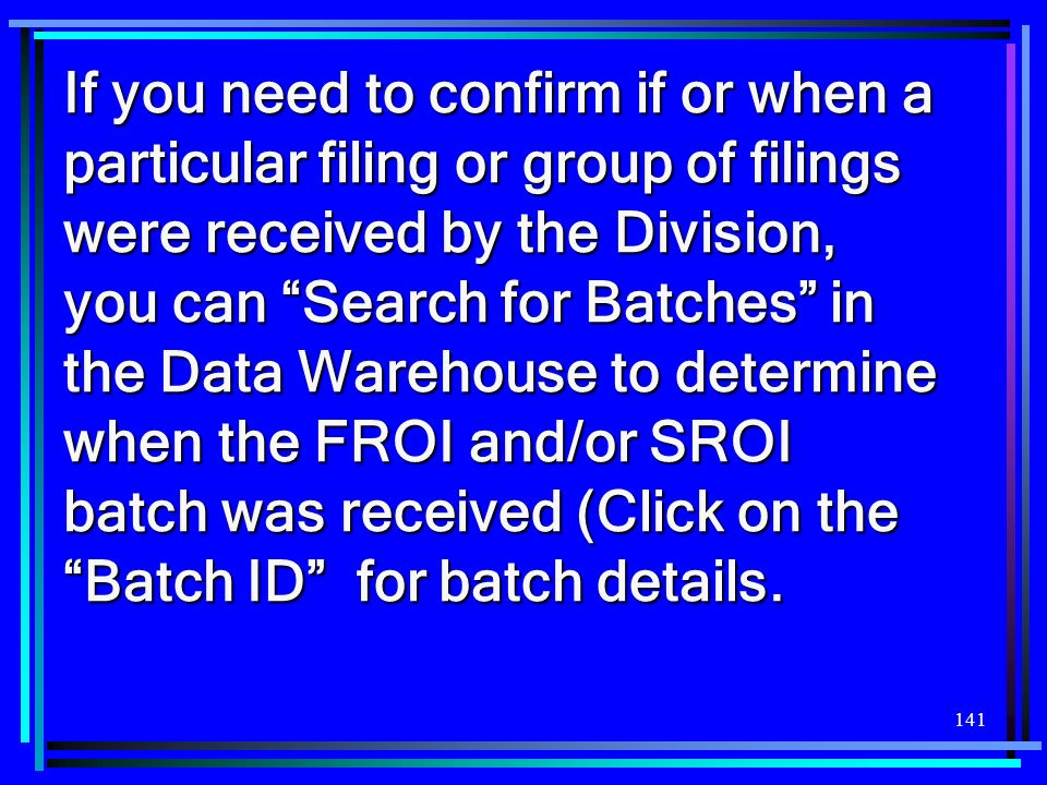 141 If you need to confirm if or when a particular filing or group of filings were received by the Division, you can Search for Batches in the Data Wa
