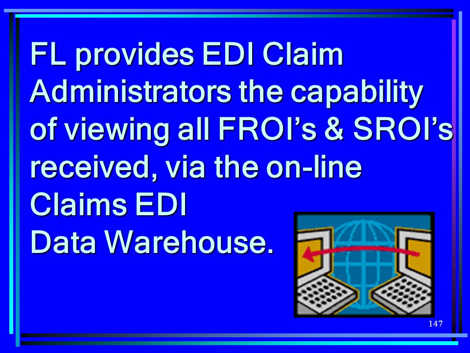147 FL provides EDI Claim Administrators the capability of viewing all FROIs & SROIs received, via the on-line Claims EDI Data Warehouse.