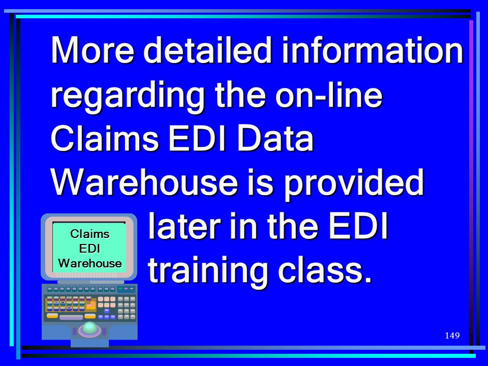 149 More detailed information regarding the on-line Claims EDI Data Warehouse is provided later in the EDI training class. Claims EDI Warehouse
