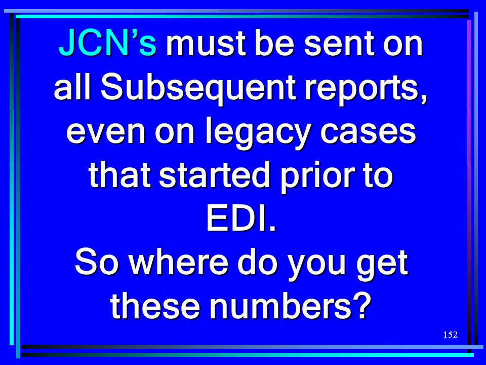152 JCNs must be sent on all Subsequent reports, even on legacy cases that started prior to EDI. So where do you get these numbers?