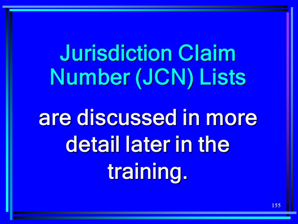 155 Jurisdiction Claim Number (JCN) Lists are discussed in more detail later in the training.