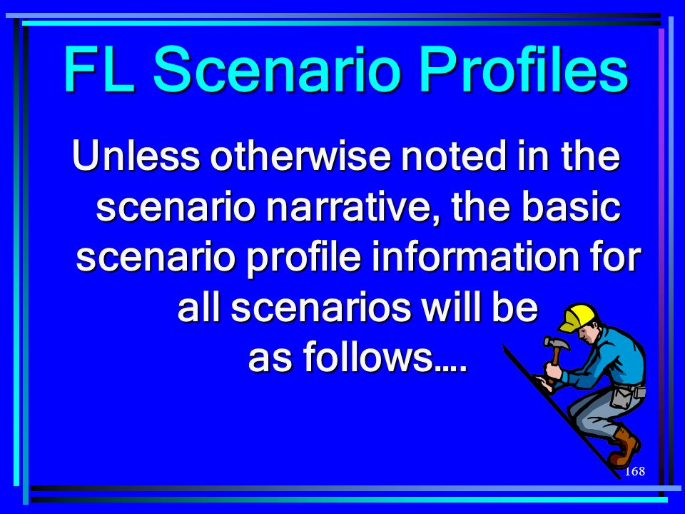 168 Unless otherwise noted in the scenario narrative, the basic scenario profile information for all scenarios will be as follows…. FL Scenario Profil