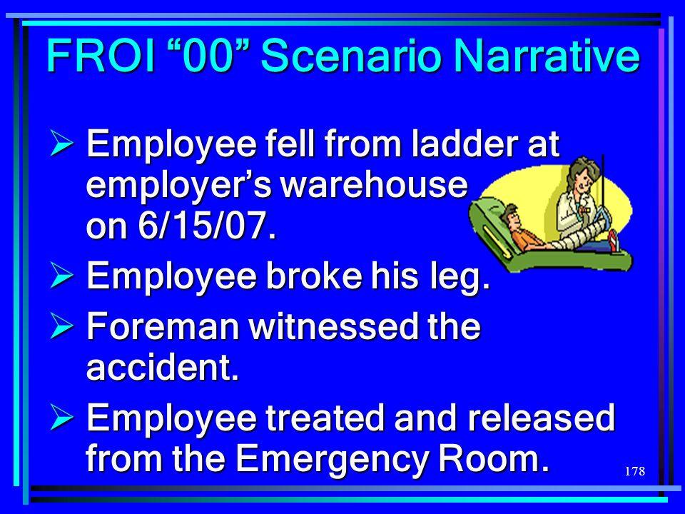 178 FROI 00 Scenario Narrative Employee fell from ladder at employers warehouse on 6/15/07. Employee fell from ladder at employers warehouse on 6/15/0