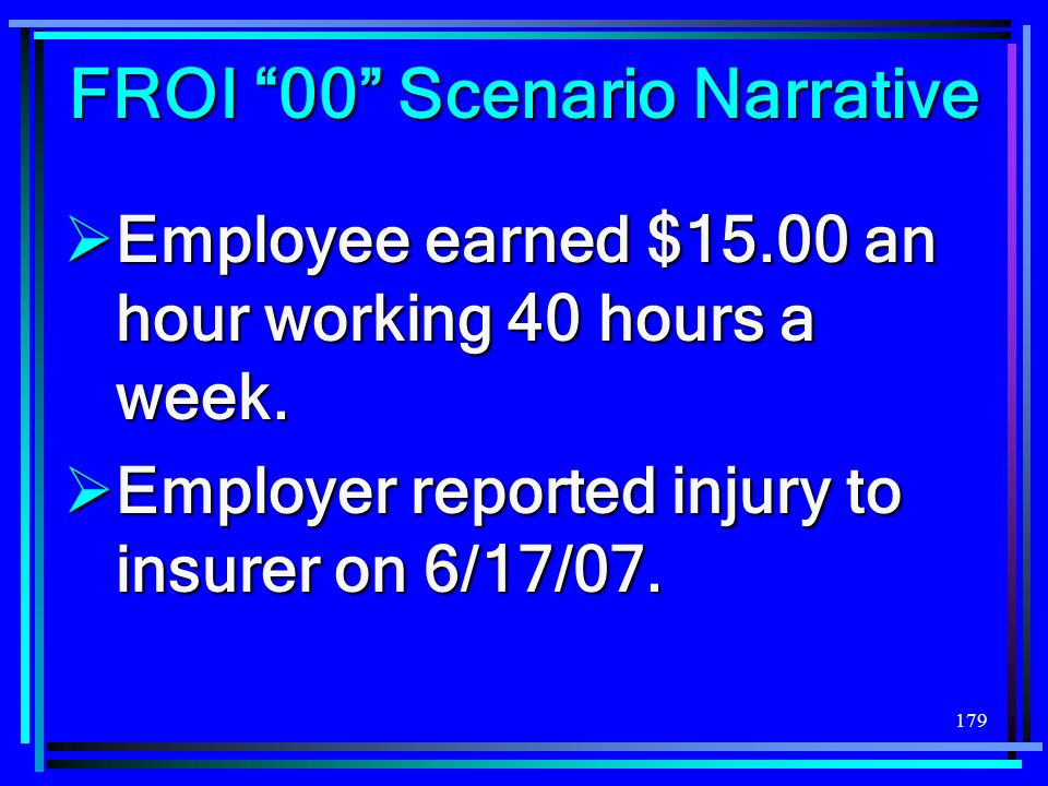 179 Employee earned $15.00 an hour working 40 hours a week. Employee earned $15.00 an hour working 40 hours a week. Employer reported injury to insure