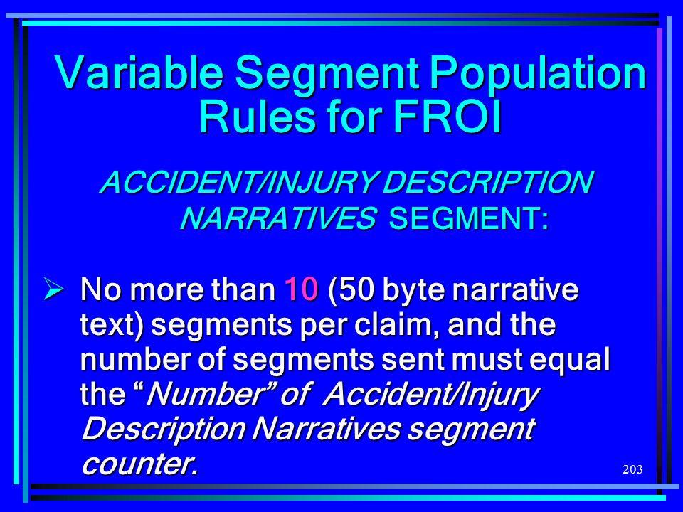 203 Variable Segment Population Rules for FROI ACCIDENT/INJURY DESCRIPTION NARRATIVES SEGMENT: No more than 10 (50 byte narrative text) segments per c