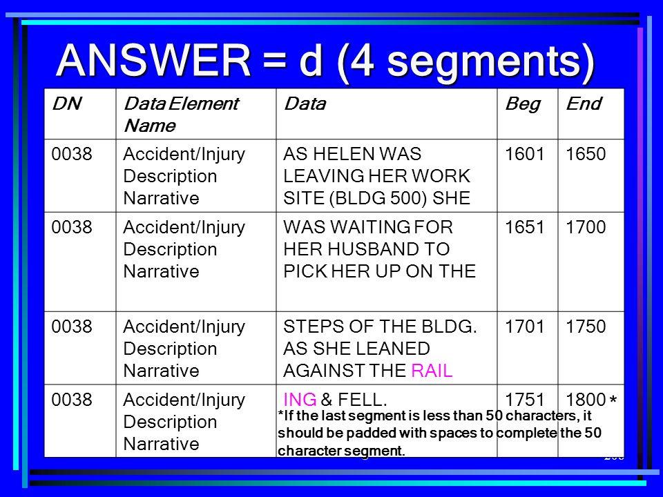 206 ANSWER = d (4 segments) DNData Element Name DataBegEnd 0038Accident/Injury Description Narrative AS HELEN WAS LEAVING HER WORK SITE (BLDG 500) SHE