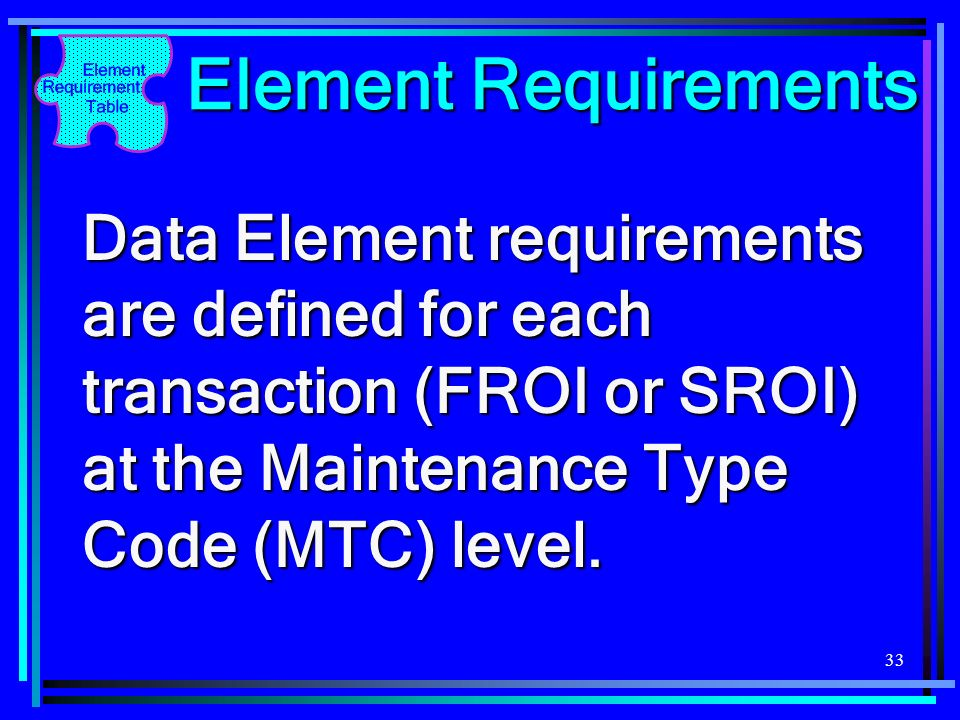 33 Element Requirements Data Element requirements are defined for each transaction (FROI or SROI) at the Maintenance Type Code (MTC) level.