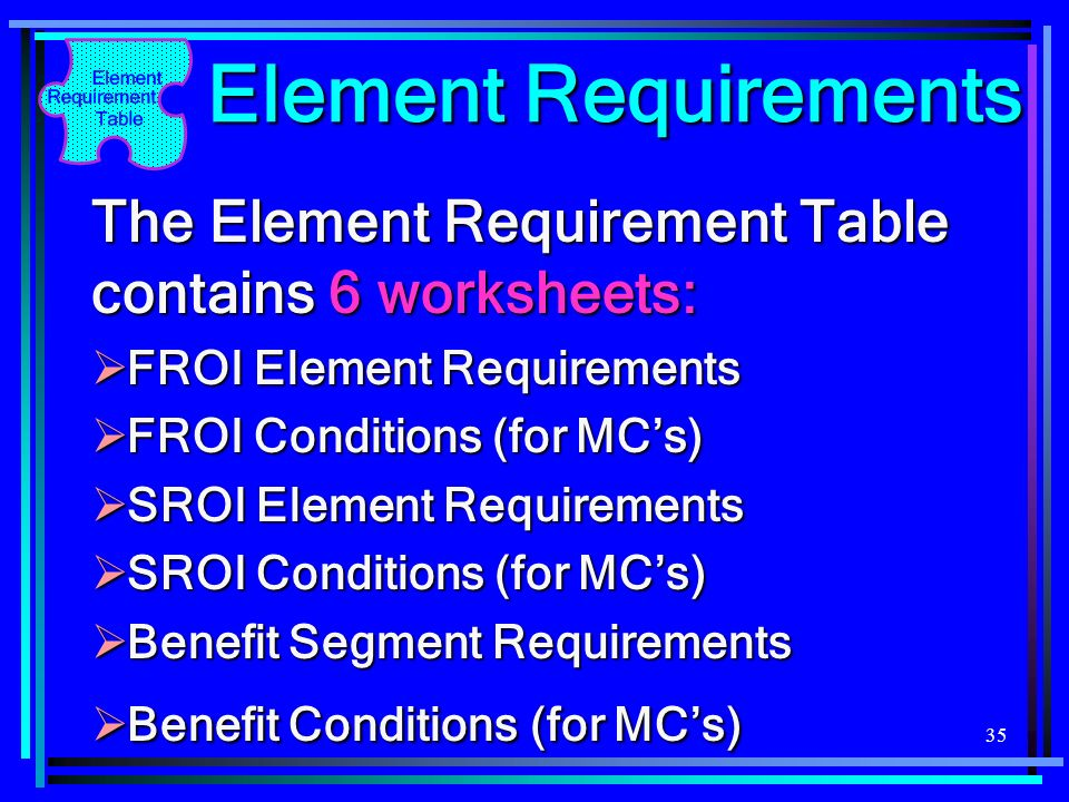 35 Element Requirements The Element Requirement Table contains 6 worksheets: FROI Element Requirements FROI Element Requirements FROI Conditions (for