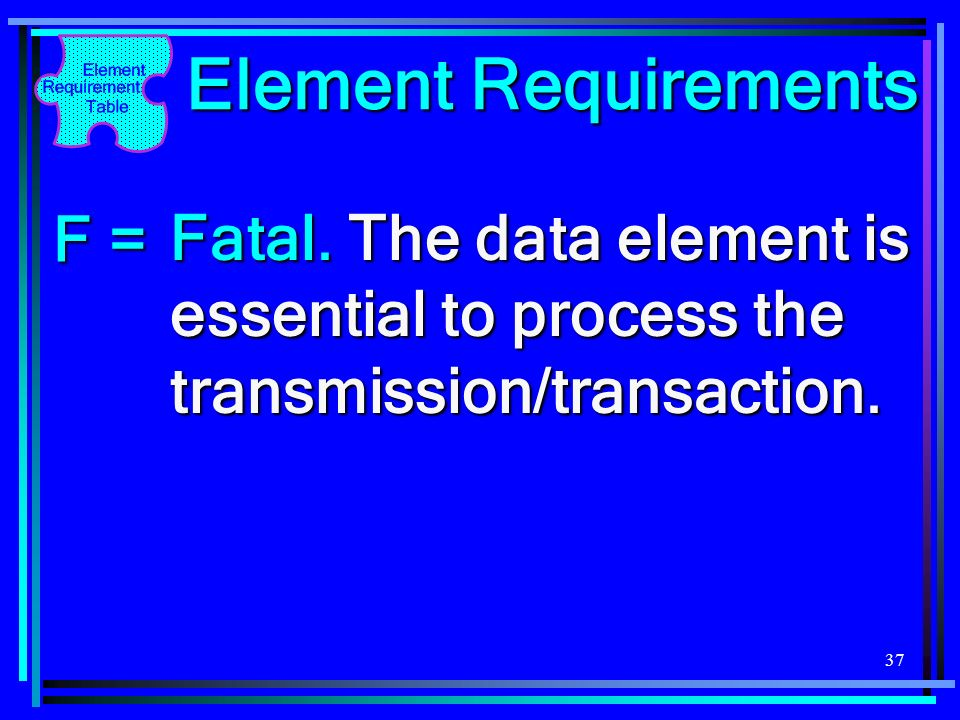 37 Element Requirements Fatal. The data element is essential to process the transmission/transaction. F =