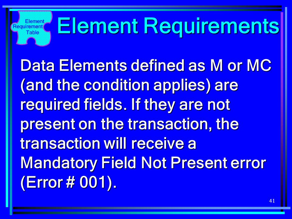 41 Element Requirements Data Elements defined as M or MC (and the condition applies) are required fields. If they are not present on the transaction,