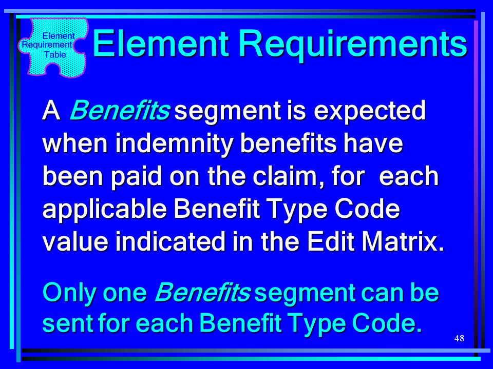 48 Element Requirements A Benefits segment is expected when indemnity benefits have been paid on the claim, for each applicable Benefit Type Code valu