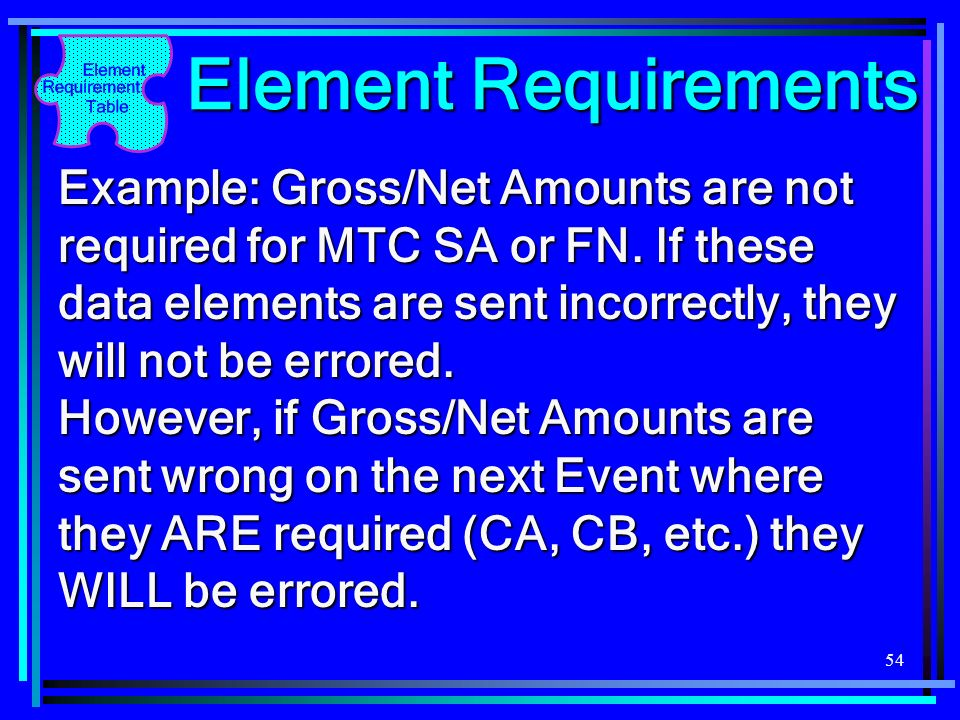 54 Element Requirements Example: Gross/Net Amounts are not required for MTC SA or FN. If these data elements are sent incorrectly, they will not be er
