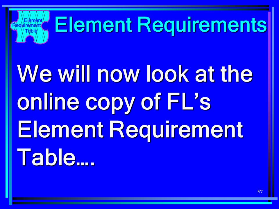 57 Element Requirements We will now look at the online copy of FLs Element Requirement Table….