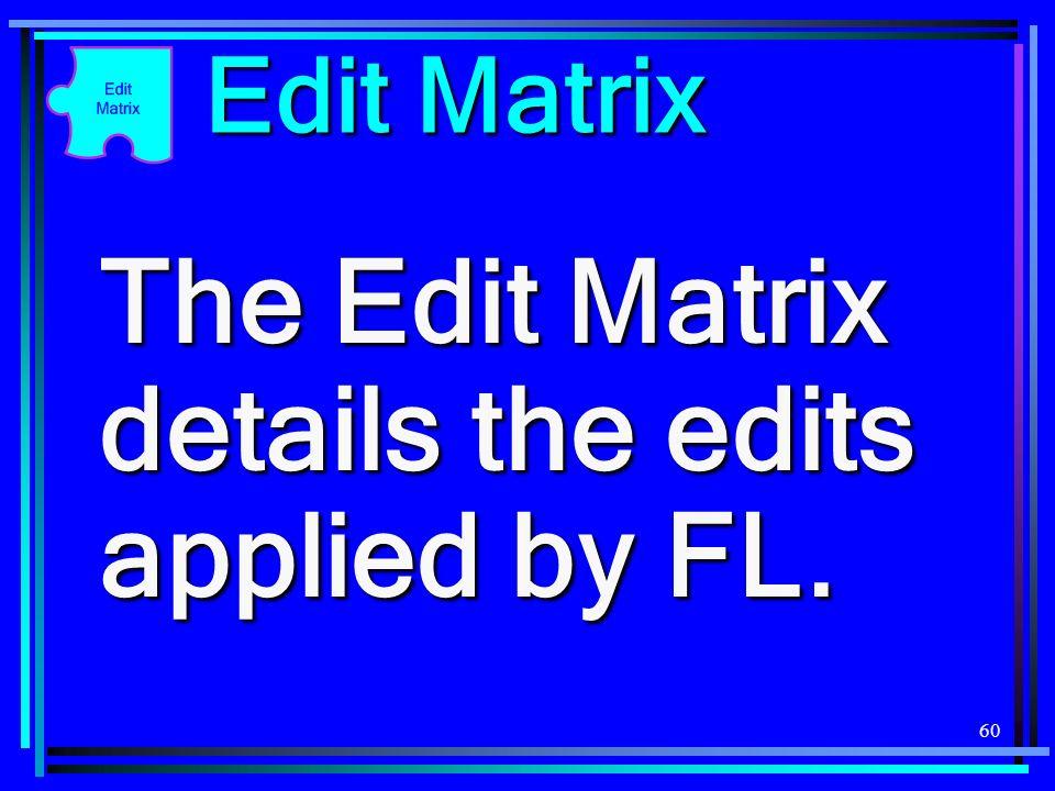 60 Edit Matrix The Edit Matrix details the edits applied by FL.