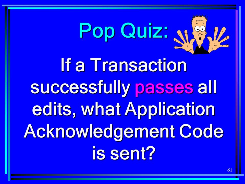 61 Pop Quiz: If a Transaction successfully passes all edits, what Application Acknowledgement Code is sent?