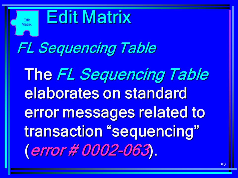 99 Edit Matrix FL Sequencing Table The FL Sequencing Table elaborates on standard error messages related to transaction sequencing (error # 0002-063).