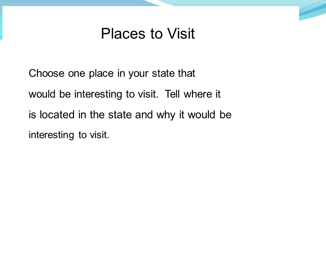 Places to Visit Choose one place in your state that would be interesting to visit. Tell where it is located in the state and why it would be interesti