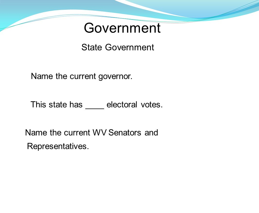 Government Name the current WV Senators and Representatives. This state has ____ electoral votes. State Government Name the current governor.