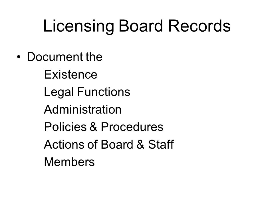 Licensing Board Records Document the Existence Legal Functions Administration Policies & Procedures Actions of Board & Staff Members