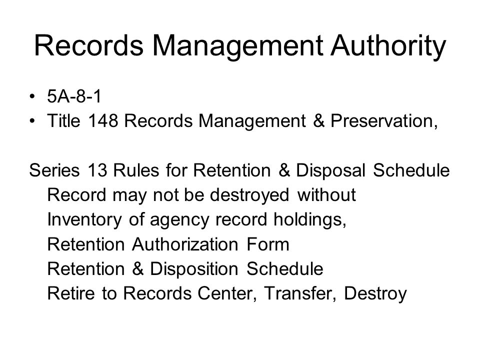 Records Management Authority 5A-8-1 Title 148 Records Management & Preservation, Series 13 Rules for Retention & Disposal Schedule Record may not be destroyed without Inventory of agency record holdings, Retention Authorization Form Retention & Disposition Schedule Retire to Records Center, Transfer, Destroy