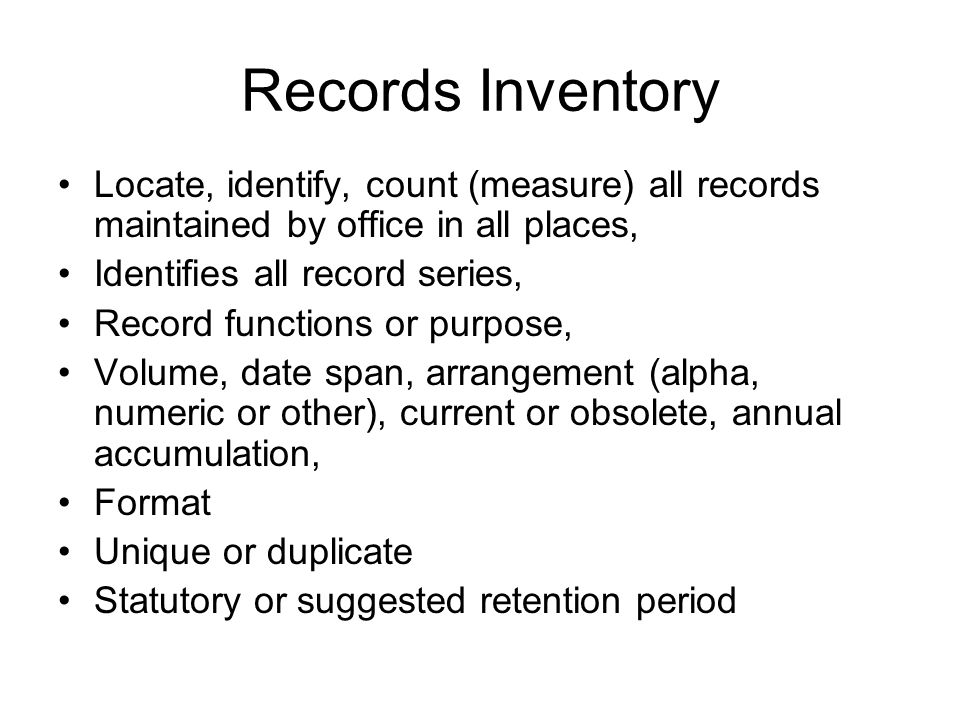 Records Inventory Locate, identify, count (measure) all records maintained by office in all places, Identifies all record series, Record functions or purpose, Volume, date span, arrangement (alpha, numeric or other), current or obsolete, annual accumulation, Format Unique or duplicate Statutory or suggested retention period