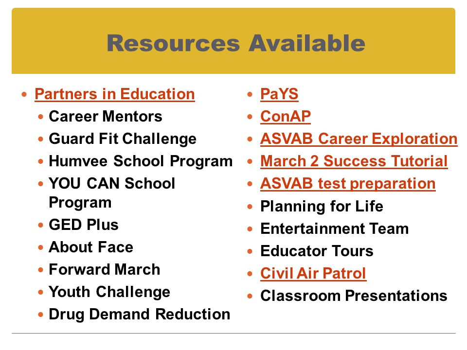 Resources Available Partners in Education Career Mentors Guard Fit Challenge Humvee School Program YOU CAN School Program GED Plus About Face Forward March Youth Challenge Drug Demand Reduction PaYS ConAP ASVAB Career Exploration March 2 Success Tutorial ASVAB test preparation Planning for Life Entertainment Team Educator Tours Civil Air Patrol Classroom Presentations