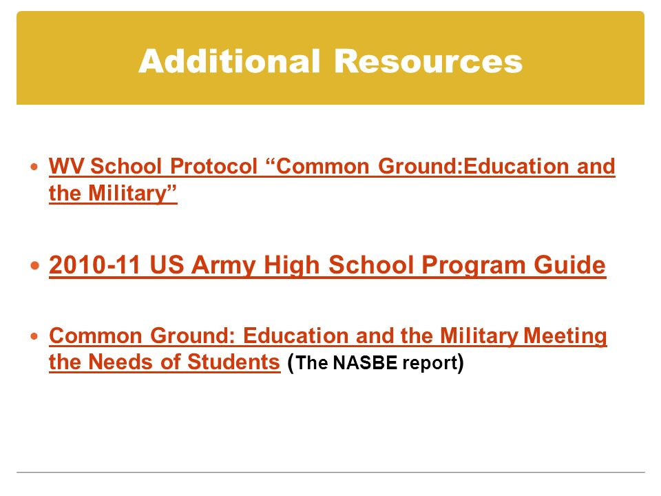 Additional Resources WV School Protocol Common Ground:Education and the Military WV School Protocol Common Ground:Education and the Military US Army High School Program Guide Common Ground: Education and the Military Meeting the Needs of Students ( The NASBE report ) Common Ground: Education and the Military Meeting the Needs of Students