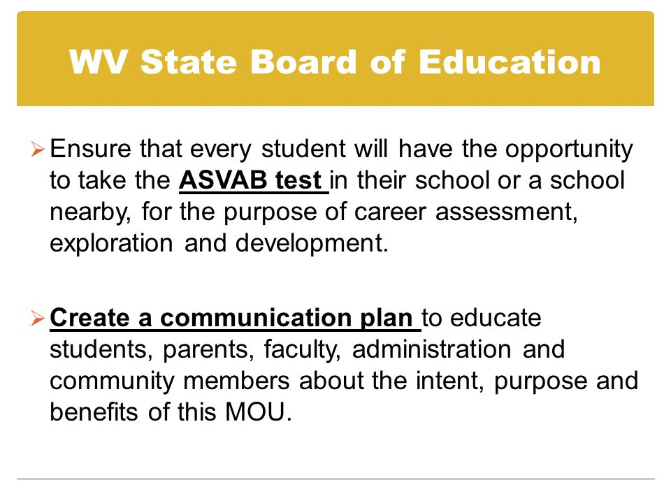 WV State Board of Education Ensure that every student will have the opportunity to take the ASVAB test in their school or a school nearby, for the purpose of career assessment, exploration and development.