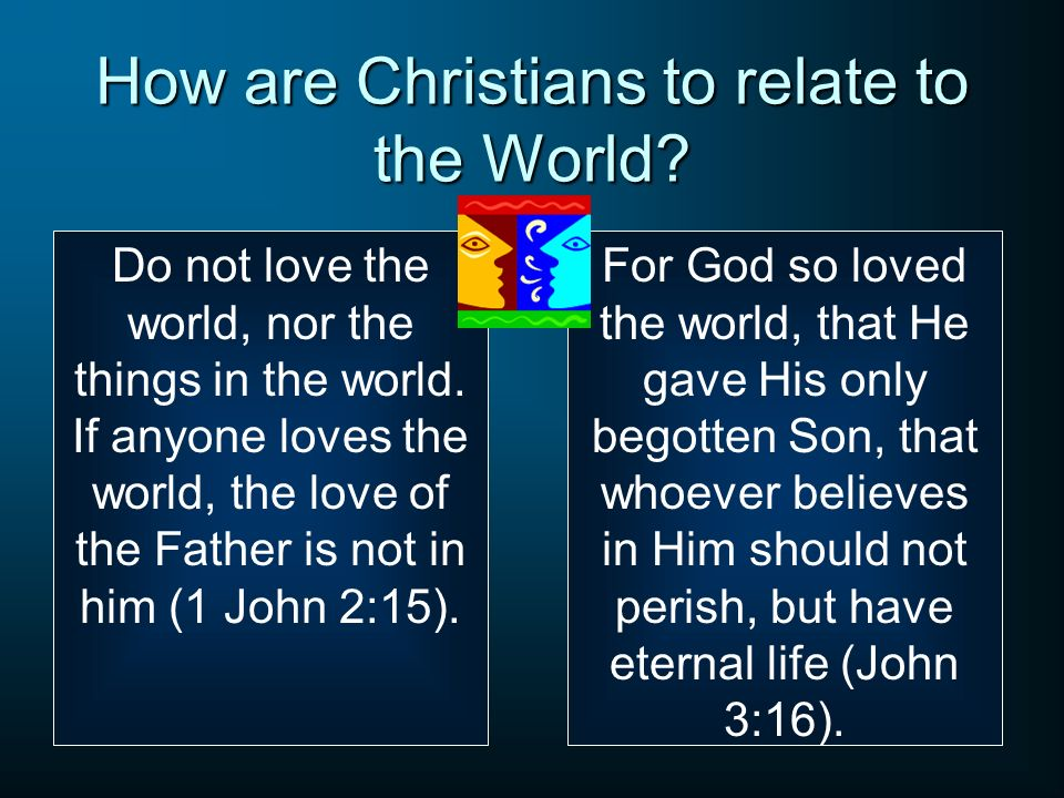 How are Christians to relate to the World.Do not love the world, nor the things in the world.
