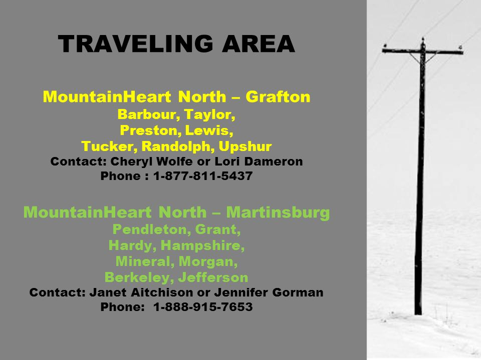 TRAVELING AREA MountainHeart North – Grafton Barbour, Taylor, Preston, Lewis, Tucker, Randolph, Upshur Contact: Cheryl Wolfe or Lori Dameron Phone : 1-877-811-5437 MountainHeart North – Martinsburg Pendleton, Grant, Hardy, Hampshire, Mineral, Morgan, Berkeley, Jefferson Contact: Janet Aitchison or Jennifer Gorman Phone: 1-888-915-7653