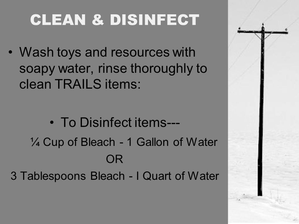 CLEAN & DISINFECT Wash toys and resources with soapy water, rinse thoroughly to clean TRAILS items: To Disinfect items--- ¼ Cup of Bleach - 1 Gallon of Water OR 3 Tablespoons Bleach - I Quart of Water