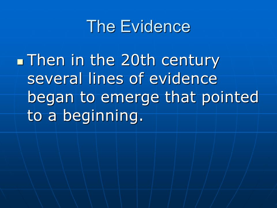The Evidence Then in the 20th century several lines of evidence began to emerge that pointed to a beginning.