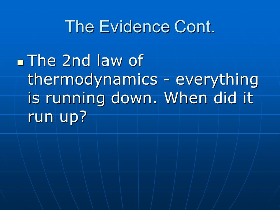 The Evidence Cont.The 2nd law of thermodynamics - everything is running down.