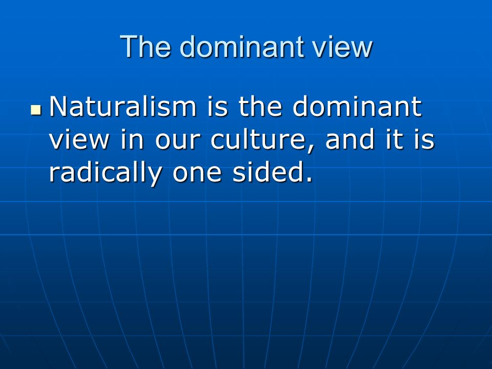 The dominant view Naturalism is the dominant view in our culture, and it is radically one sided.