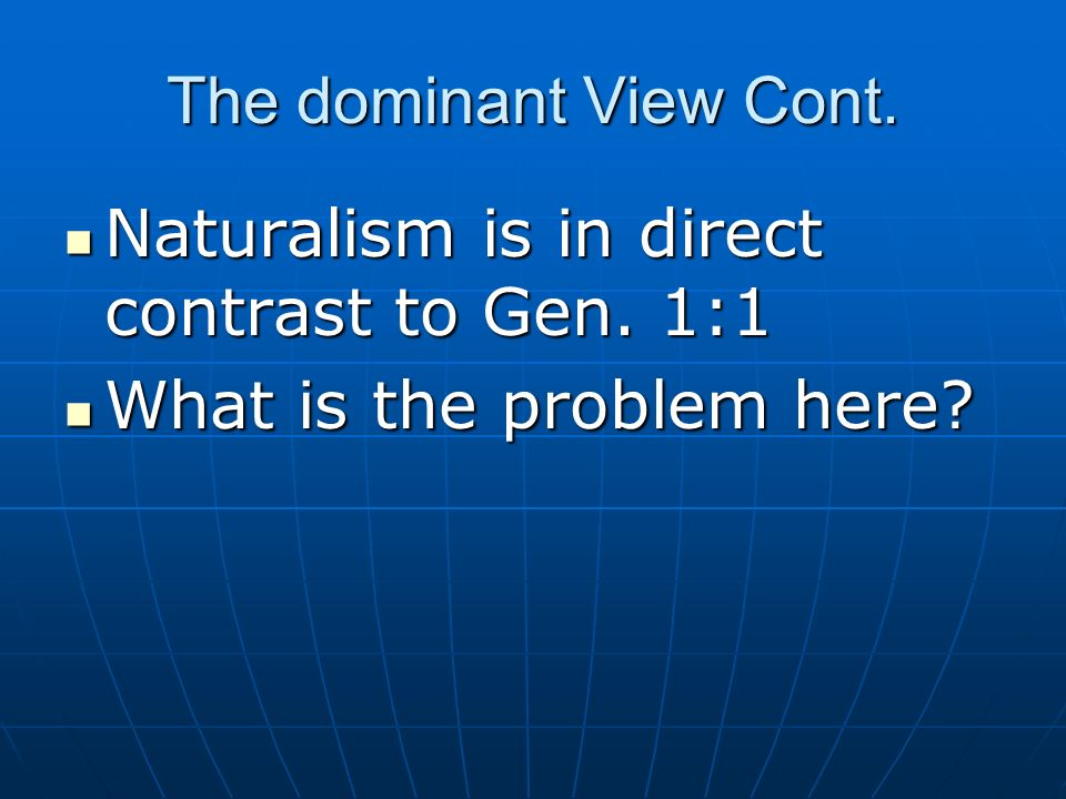 The dominant View Cont.Naturalism is in direct contrast to Gen.