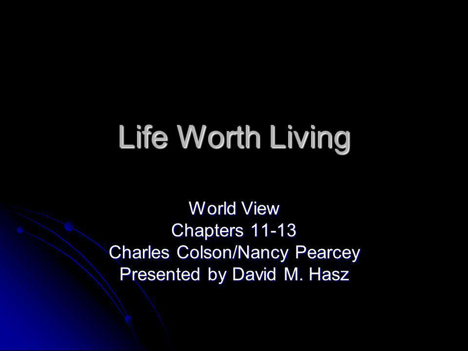 Life Worth Living World View Chapters Charles Colson/Nancy Pearcey Presented by David M. Hasz