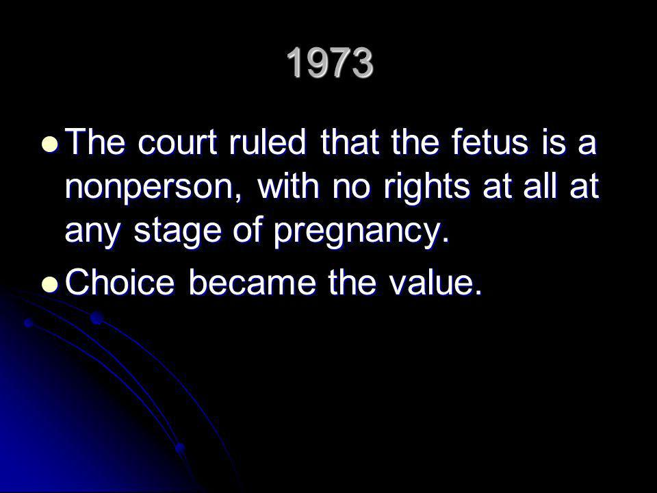 1973 The court ruled that the fetus is a nonperson, with no rights at all at any stage of pregnancy.