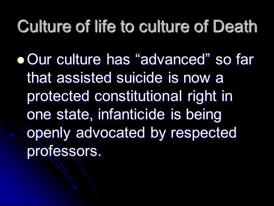 Culture of life to culture of Death Our culture has advanced so far that assisted suicide is now a protected constitutional right in one state, infanticide is being openly advocated by respected professors.