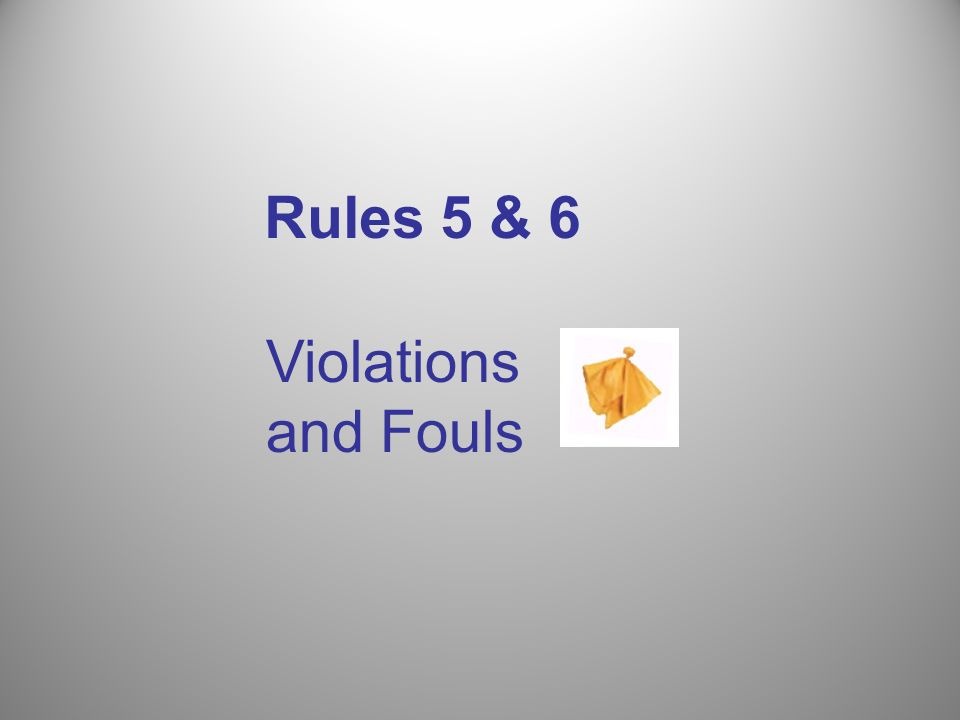 Rules 5 & 6 Violations and Fouls