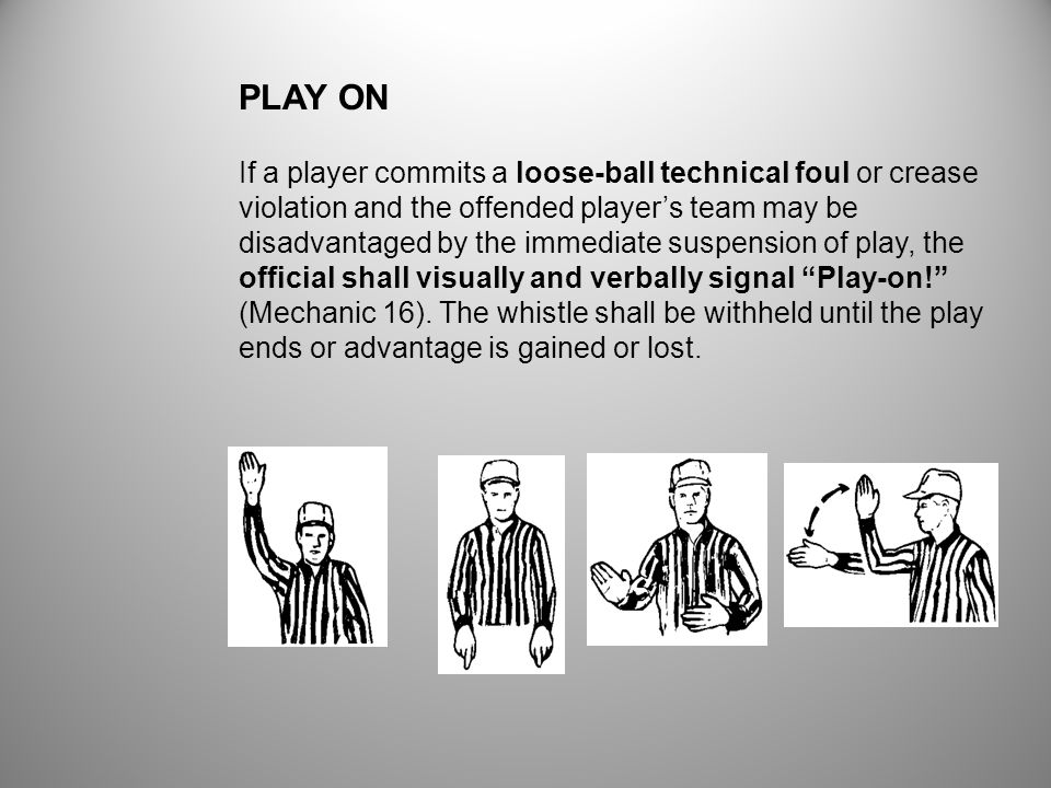 If a player commits a loose-ball technical foul or crease violation and the offended players team may be disadvantaged by the immediate suspension of play, the official shall visually and verbally signal Play-on.