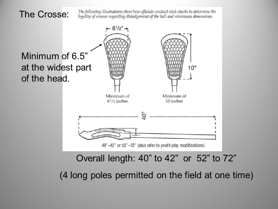 The Crosse: Overall length: 40 to 42 or 52 to 72 (4 long poles permitted on the field at one time) Minimum of 6.5 at the widest part of the head.