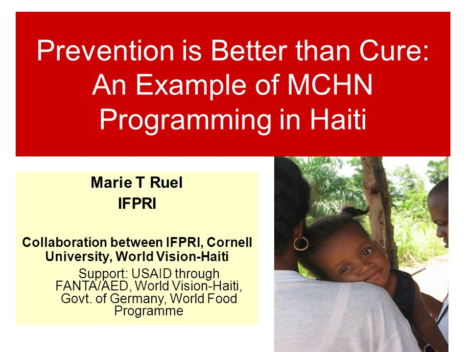 Prevention is Better than Cure: An Example of MCHN Programming in Haiti Marie T Ruel IFPRI Collaboration between IFPRI, Cornell University, World Vision-Haiti Support: USAID through FANTA/AED, World Vision-Haiti, Govt.