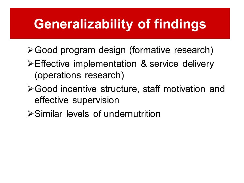 Generalizability of findings Good program design (formative research) Effective implementation & service delivery (operations research) Good incentive structure, staff motivation and effective supervision Similar levels of undernutrition