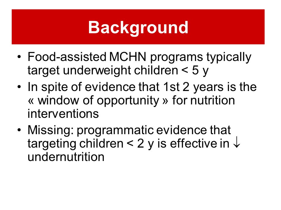 Background Food-assisted MCHN programs typically target underweight children < 5 y In spite of evidence that 1st 2 years is the « window of opportunity » for nutrition interventions Missing: programmatic evidence that targeting children < 2 y is effective in undernutrition