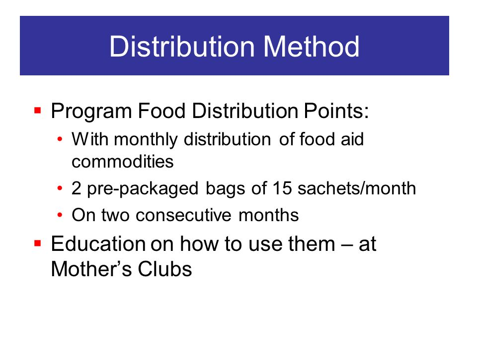 Distribution Method Program Food Distribution Points: With monthly distribution of food aid commodities 2 pre-packaged bags of 15 sachets/month On two consecutive months Education on how to use them – at Mothers Clubs
